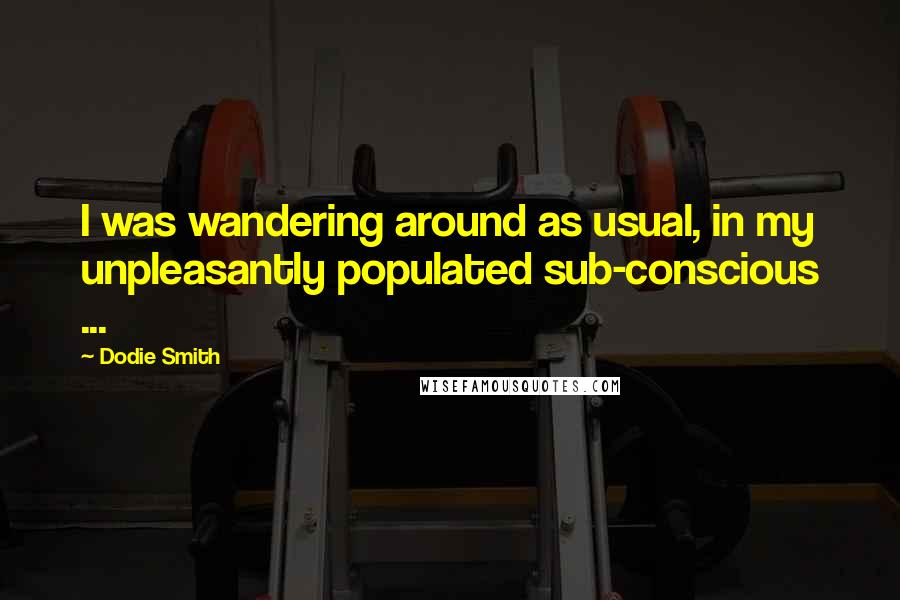 Dodie Smith quotes: I was wandering around as usual, in my unpleasantly populated sub-conscious ...