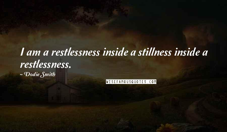 Dodie Smith quotes: I am a restlessness inside a stillness inside a restlessness.