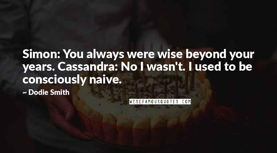 Dodie Smith quotes: Simon: You always were wise beyond your years. Cassandra: No I wasn't. I used to be consciously naive.