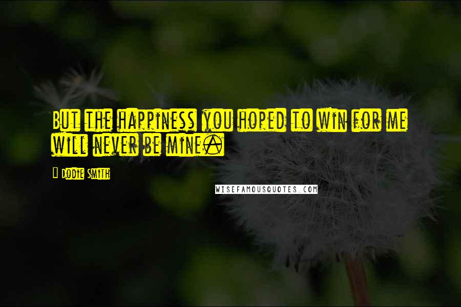 Dodie Smith quotes: But the happiness you hoped to win for me will never be mine.