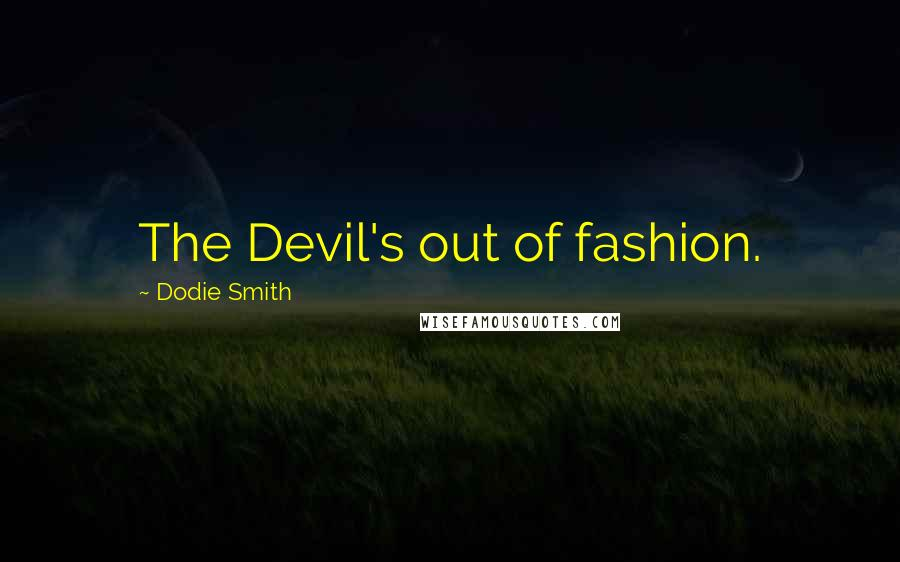 Dodie Smith quotes: The Devil's out of fashion.