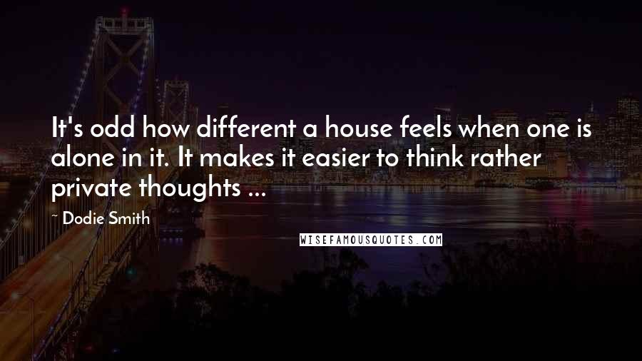 Dodie Smith quotes: It's odd how different a house feels when one is alone in it. It makes it easier to think rather private thoughts ...