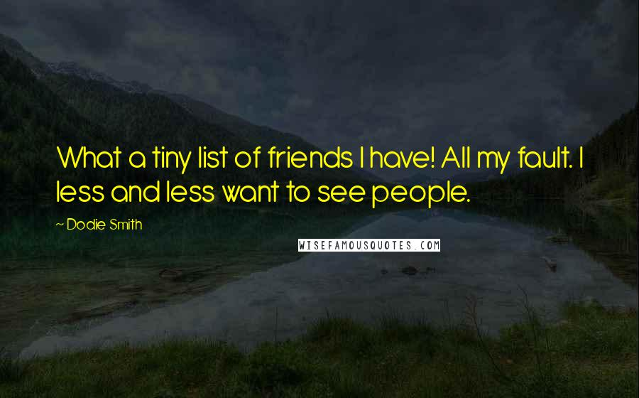 Dodie Smith quotes: What a tiny list of friends I have! All my fault. I less and less want to see people.