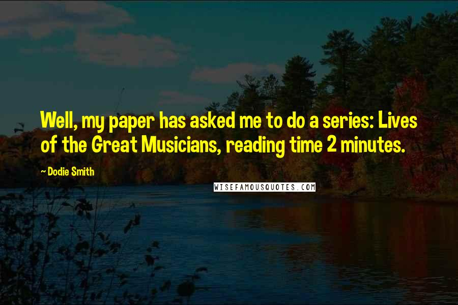 Dodie Smith quotes: Well, my paper has asked me to do a series: Lives of the Great Musicians, reading time 2 minutes.