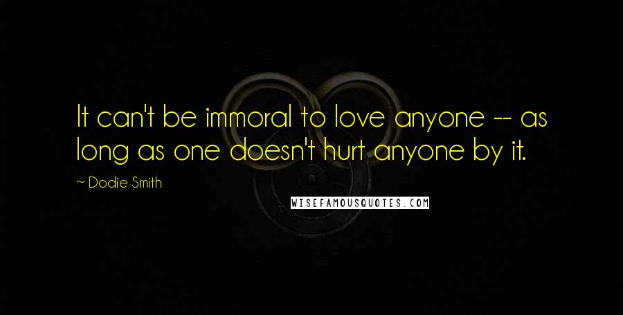 Dodie Smith quotes: It can't be immoral to love anyone -- as long as one doesn't hurt anyone by it.