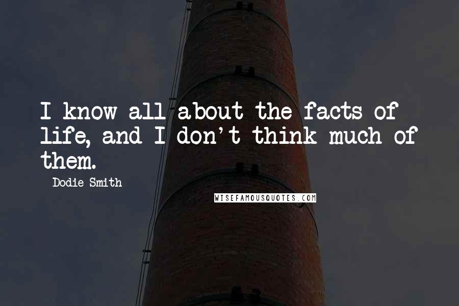 Dodie Smith quotes: I know all about the facts of life, and I don't think much of them.