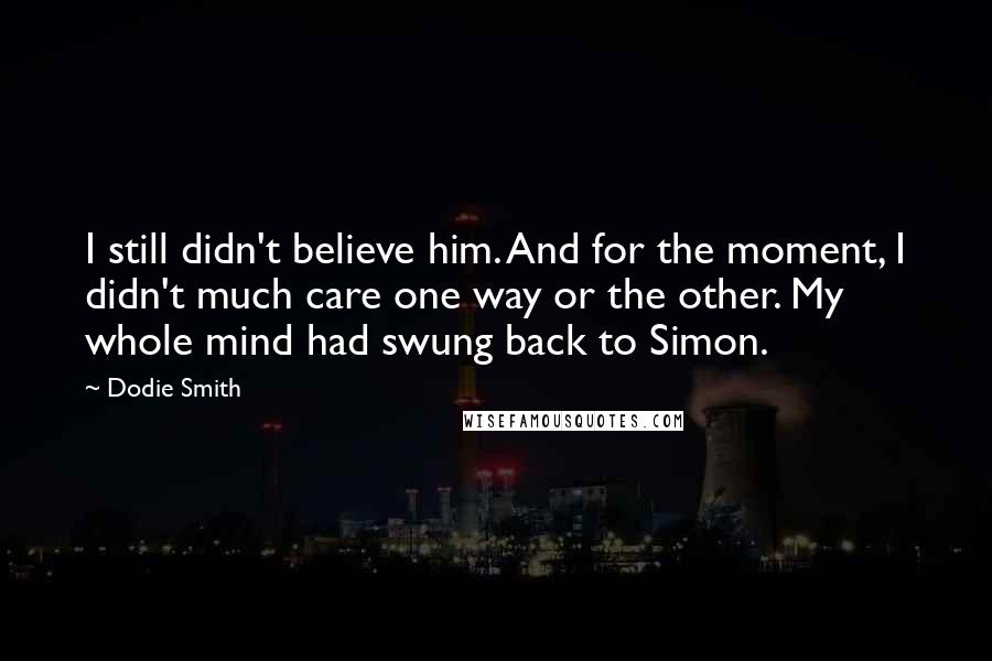 Dodie Smith quotes: I still didn't believe him. And for the moment, I didn't much care one way or the other. My whole mind had swung back to Simon.