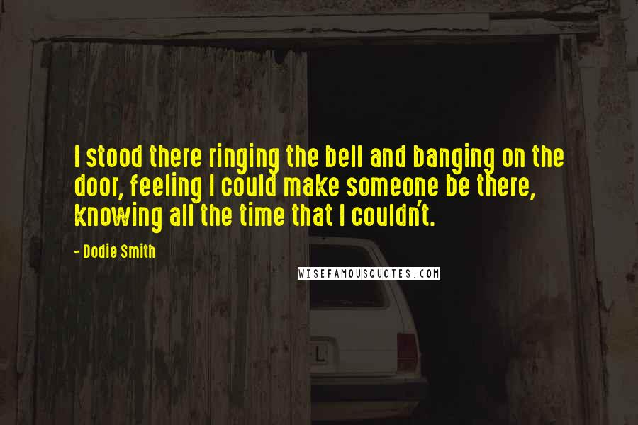 Dodie Smith quotes: I stood there ringing the bell and banging on the door, feeling I could make someone be there, knowing all the time that I couldn't.