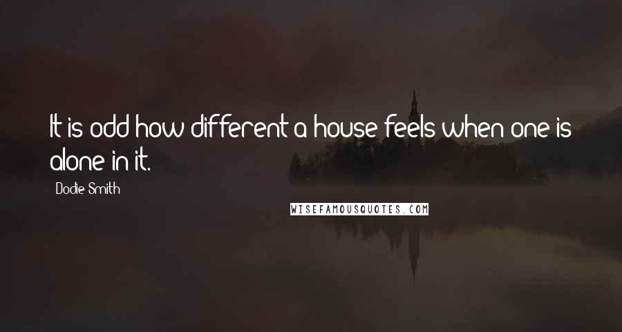 Dodie Smith quotes: It is odd how different a house feels when one is alone in it.