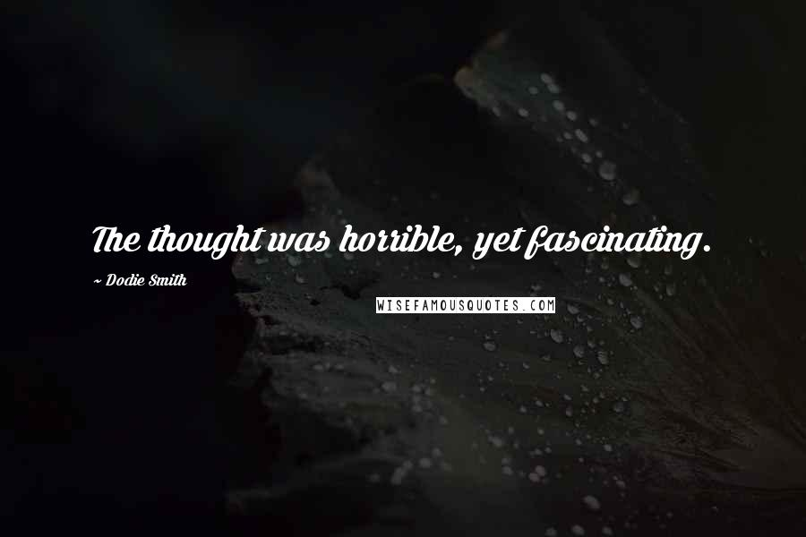 Dodie Smith quotes: The thought was horrible, yet fascinating.