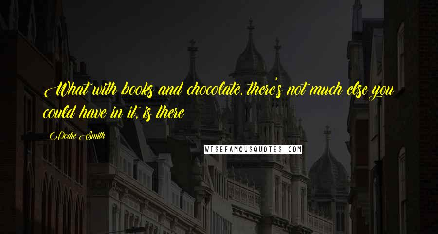 Dodie Smith quotes: What with books and chocolate, there's not much else you could have in it, is there?