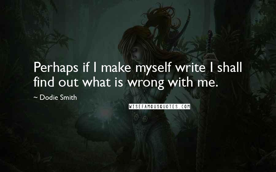 Dodie Smith quotes: Perhaps if I make myself write I shall find out what is wrong with me.