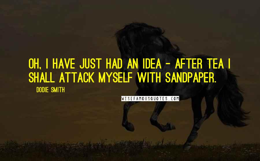 Dodie Smith quotes: Oh, I have just had an idea - after tea I shall attack myself with sandpaper.