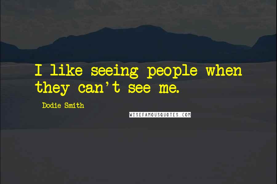 Dodie Smith quotes: I like seeing people when they can't see me.