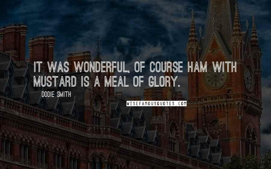 Dodie Smith quotes: It was wonderful, of course ham with mustard is a meal of glory.
