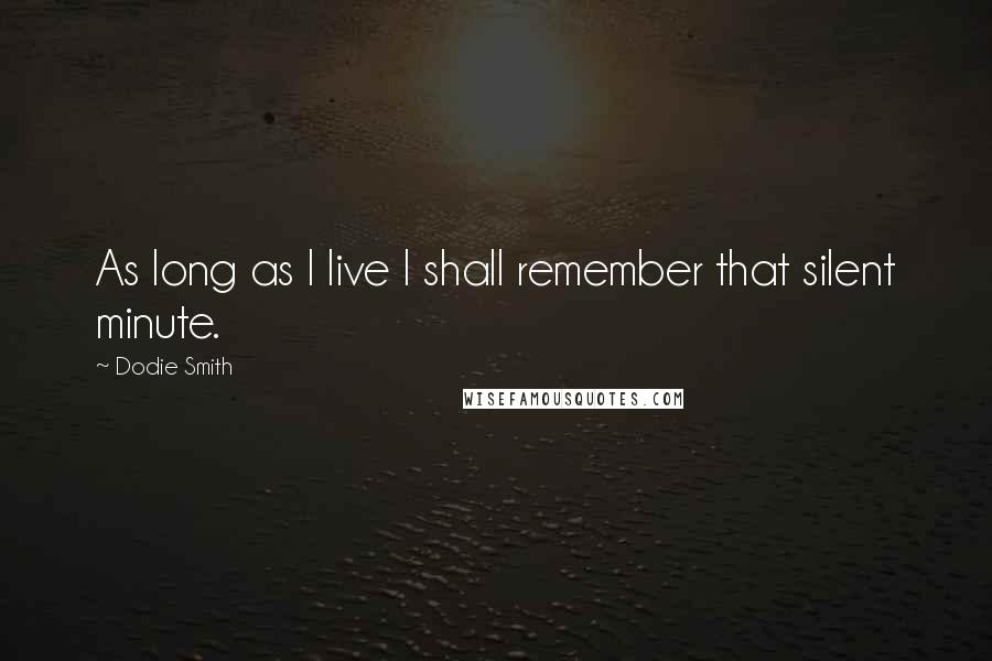 Dodie Smith quotes: As long as I live I shall remember that silent minute.