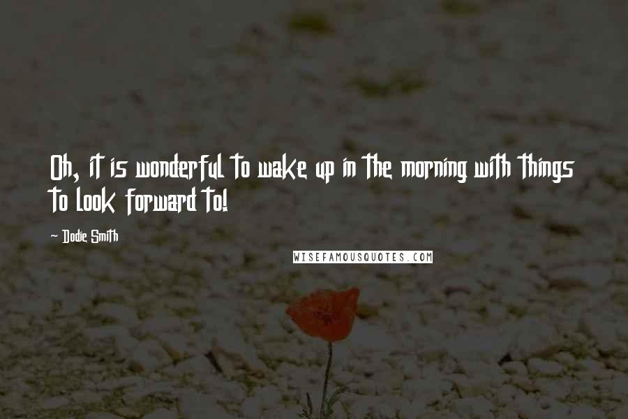 Dodie Smith quotes: Oh, it is wonderful to wake up in the morning with things to look forward to!