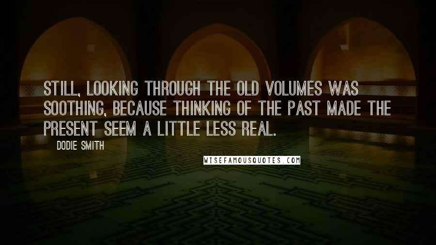 Dodie Smith quotes: Still, looking through the old volumes was soothing, because thinking of the past made the present seem a little less real.