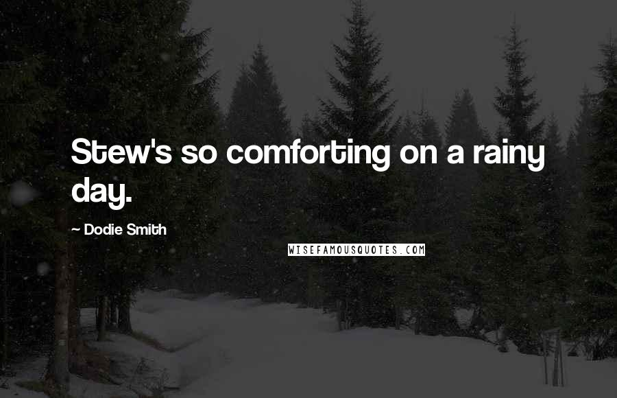 Dodie Smith quotes: Stew's so comforting on a rainy day.