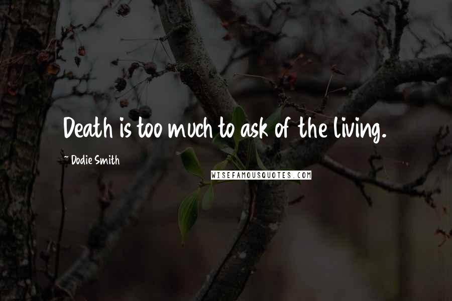 Dodie Smith quotes: Death is too much to ask of the living.