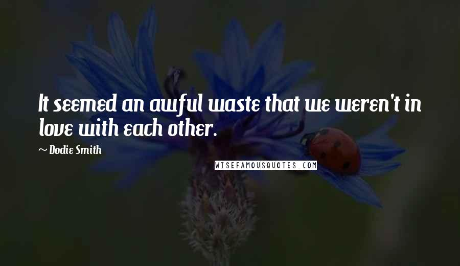 Dodie Smith quotes: It seemed an awful waste that we weren't in love with each other.
