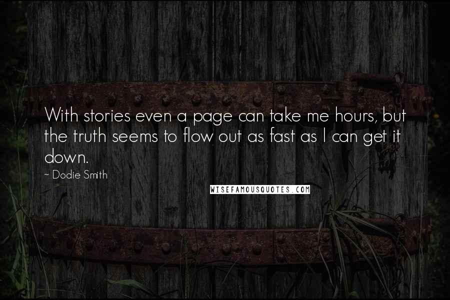Dodie Smith quotes: With stories even a page can take me hours, but the truth seems to flow out as fast as I can get it down.