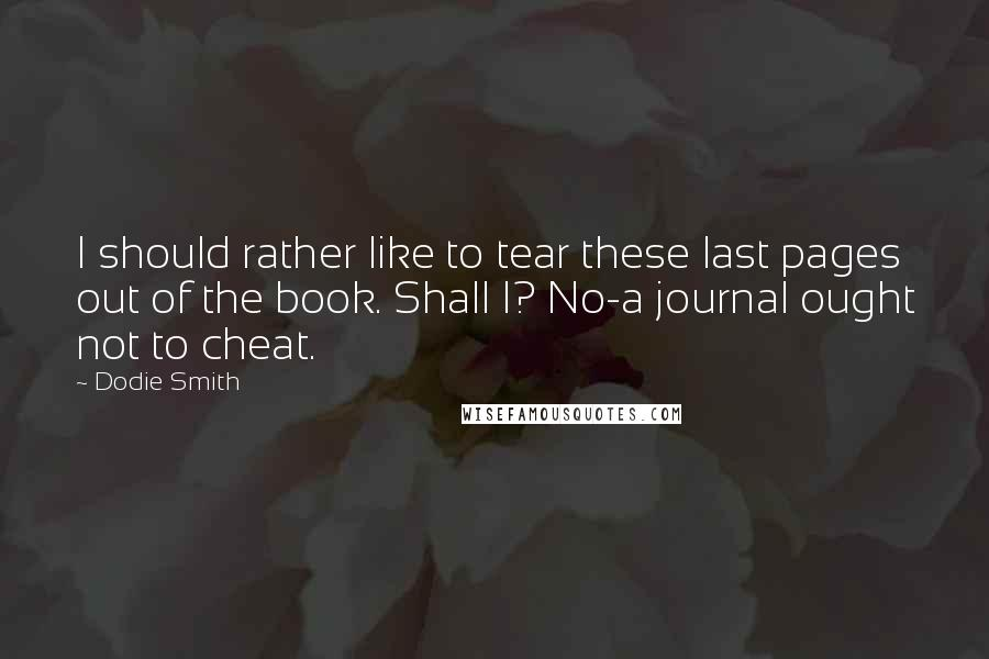 Dodie Smith quotes: I should rather like to tear these last pages out of the book. Shall I? No-a journal ought not to cheat.