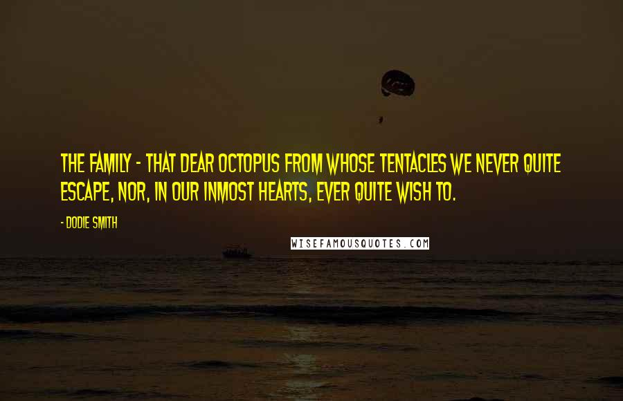 Dodie Smith quotes: The family - that dear octopus from whose tentacles we never quite escape, nor, in our inmost hearts, ever quite wish to.
