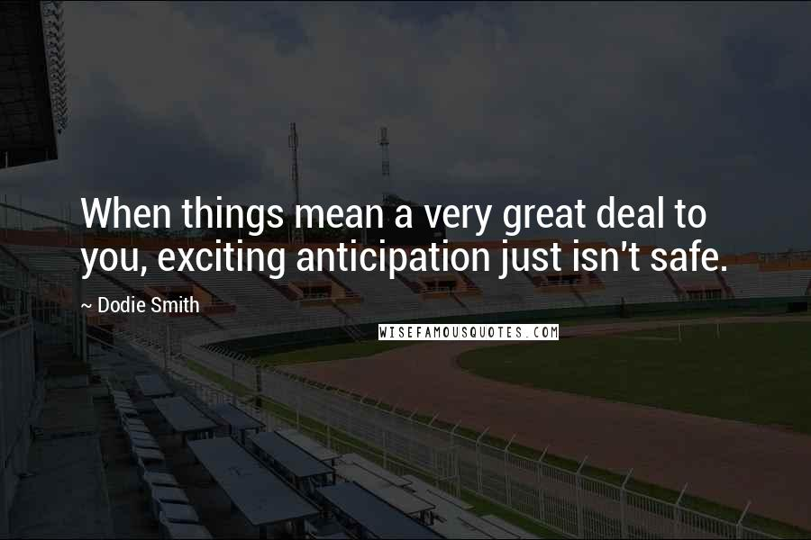 Dodie Smith quotes: When things mean a very great deal to you, exciting anticipation just isn't safe.