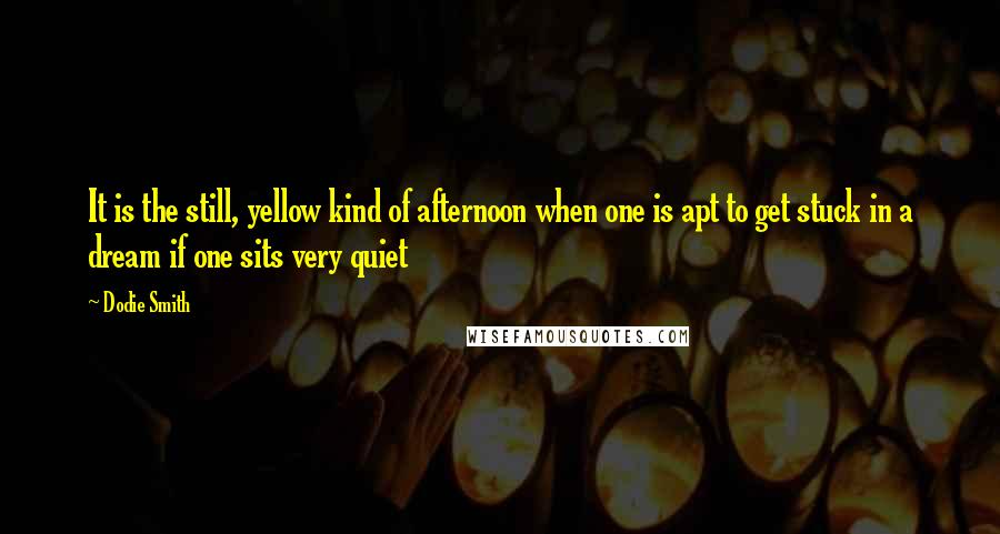 Dodie Smith quotes: It is the still, yellow kind of afternoon when one is apt to get stuck in a dream if one sits very quiet