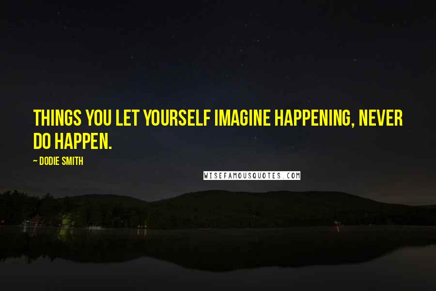 Dodie Smith quotes: Things you let yourself imagine happening, never do happen.
