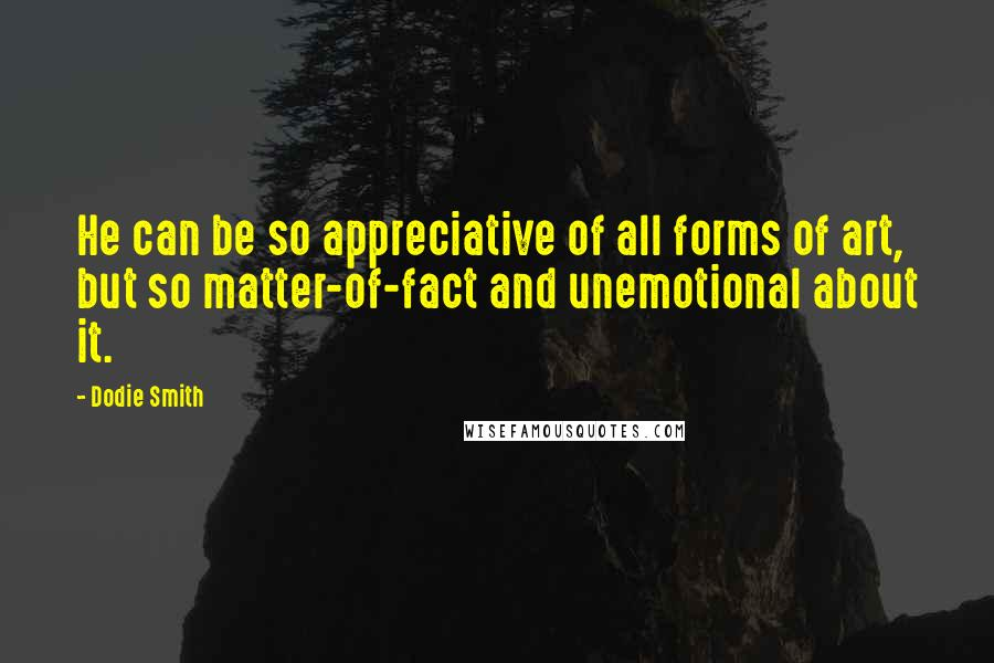 Dodie Smith quotes: He can be so appreciative of all forms of art, but so matter-of-fact and unemotional about it.
