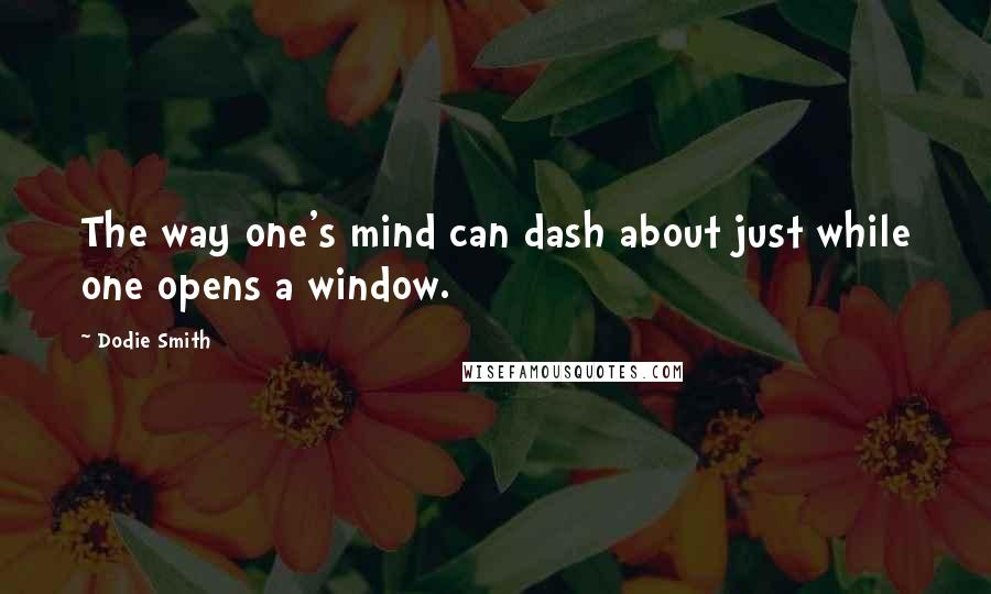 Dodie Smith quotes: The way one's mind can dash about just while one opens a window.