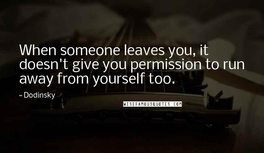 Dodinsky quotes: When someone leaves you, it doesn't give you permission to run away from yourself too.