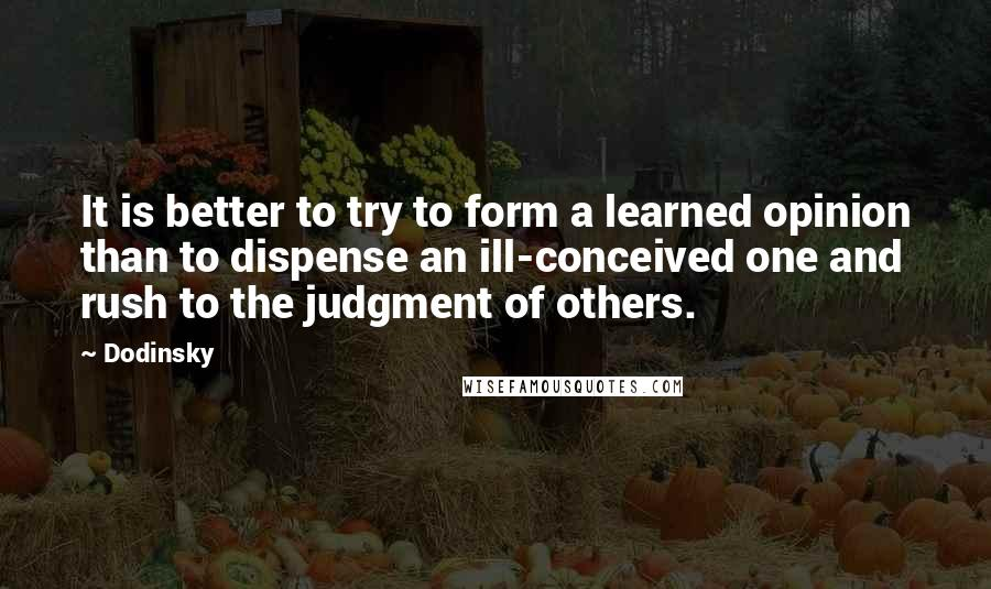 Dodinsky quotes: It is better to try to form a learned opinion than to dispense an ill-conceived one and rush to the judgment of others.