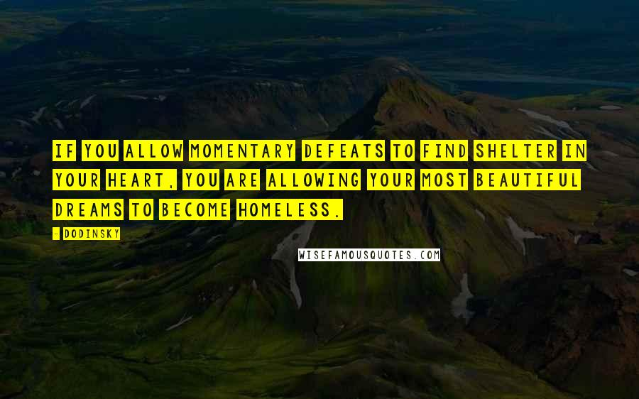 Dodinsky quotes: If you allow momentary defeats to find shelter in your heart, you are allowing your most beautiful dreams to become homeless.