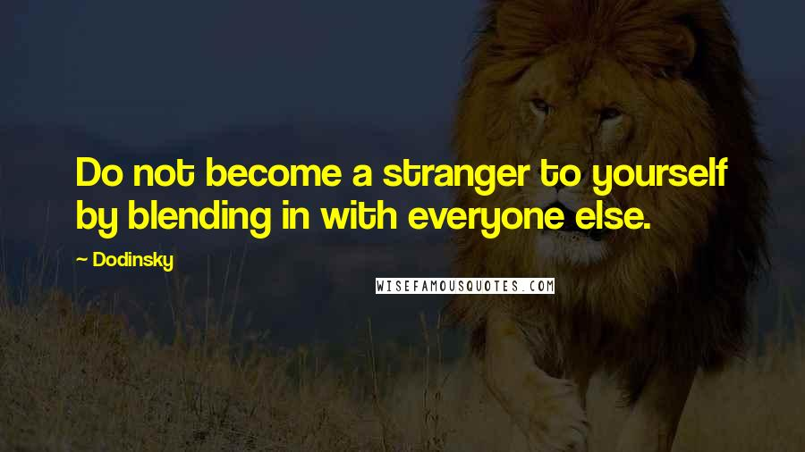 Dodinsky quotes: Do not become a stranger to yourself by blending in with everyone else.