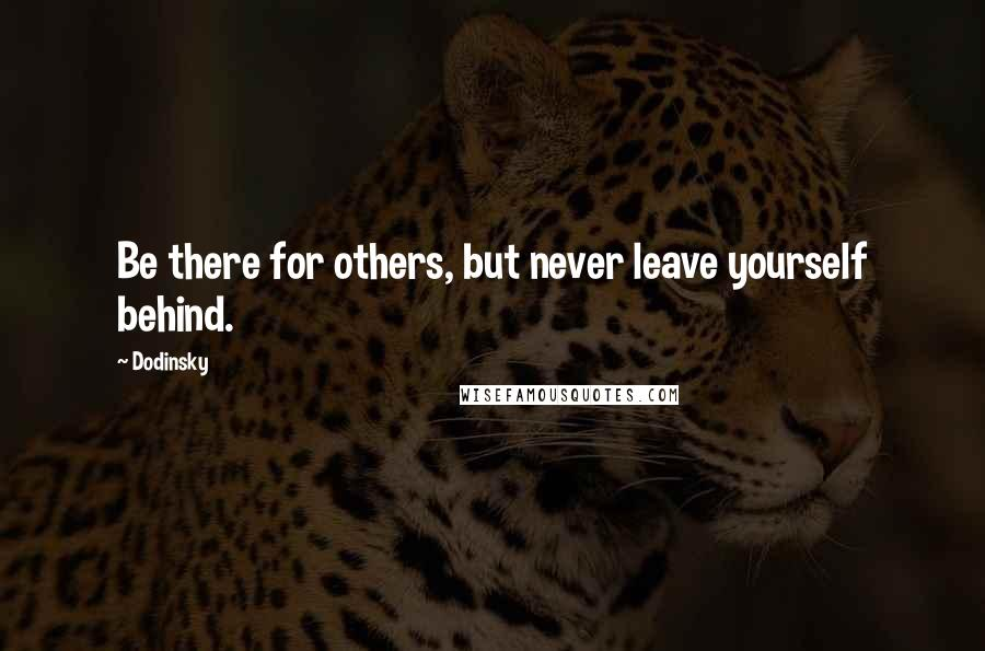 Dodinsky quotes: Be there for others, but never leave yourself behind.