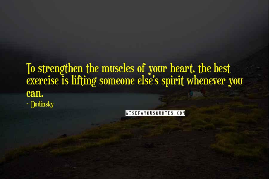 Dodinsky quotes: To strengthen the muscles of your heart, the best exercise is lifting someone else's spirit whenever you can.