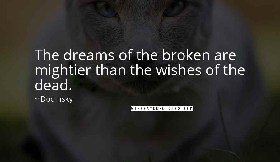Dodinsky quotes: The dreams of the broken are mightier than the wishes of the dead.