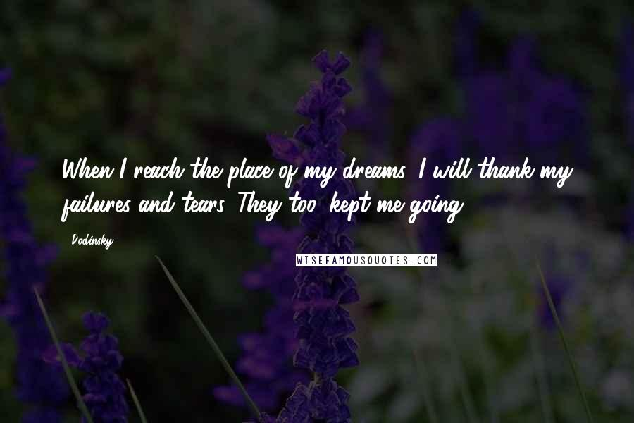 Dodinsky quotes: When I reach the place of my dreams, I will thank my failures and tears. They too, kept me going.