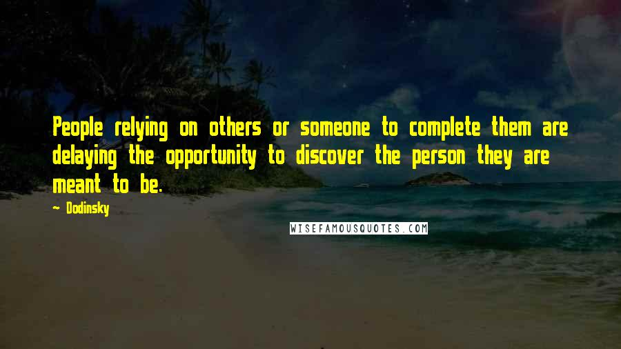 Dodinsky quotes: People relying on others or someone to complete them are delaying the opportunity to discover the person they are meant to be.
