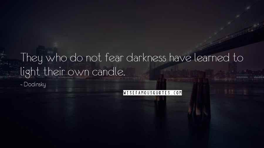 Dodinsky quotes: They who do not fear darkness have learned to light their own candle.