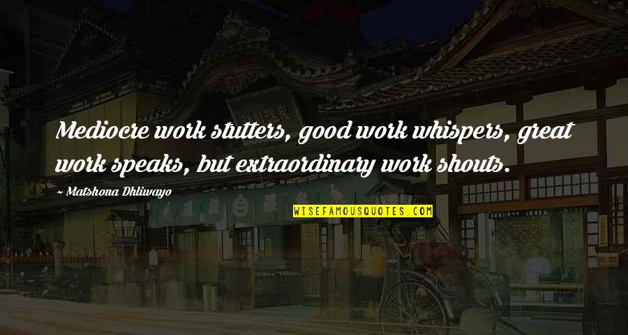 Doe Eyed Quotes By Matshona Dhliwayo: Mediocre work stutters, good work whispers, great work
