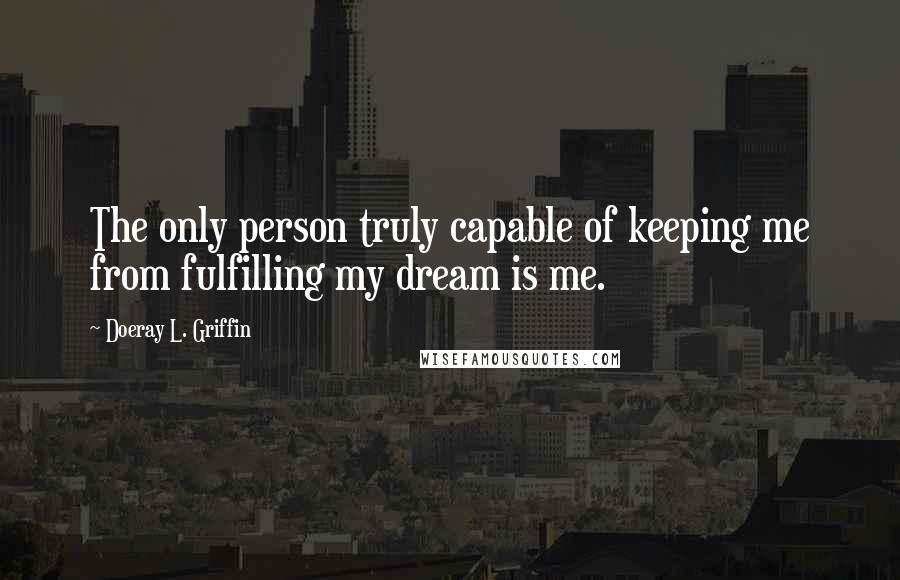Doeray L. Griffin quotes: The only person truly capable of keeping me from fulfilling my dream is me.