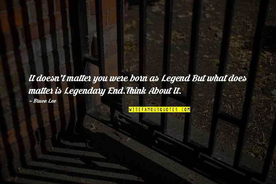 Doesn't Matter You Think Quotes By Bruce Lee: It doesn't matter you were born as Legend