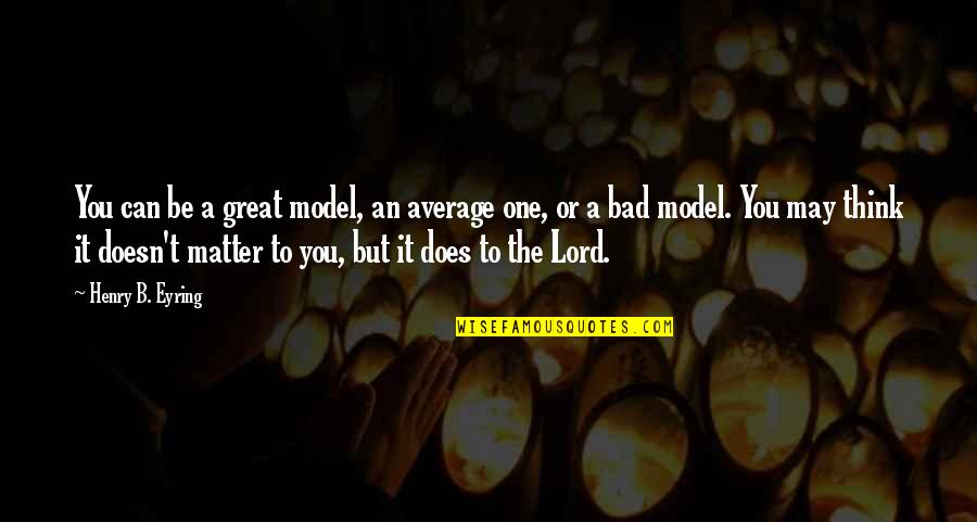 Doesn't Matter You Think Quotes By Henry B. Eyring: You can be a great model, an average