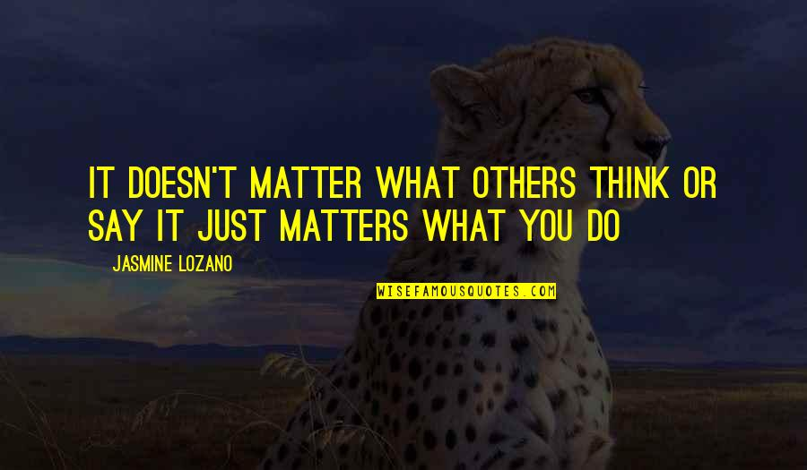 Doesn't Matter You Think Quotes By Jasmine Lozano: It doesn't matter what others think or say