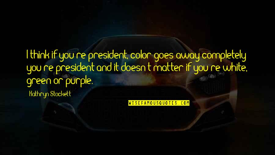 Doesn't Matter You Think Quotes By Kathryn Stockett: I think if you're president, color goes away