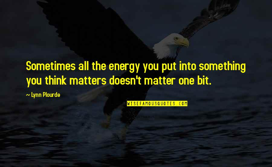 Doesn't Matter You Think Quotes By Lynn Plourde: Sometimes all the energy you put into something